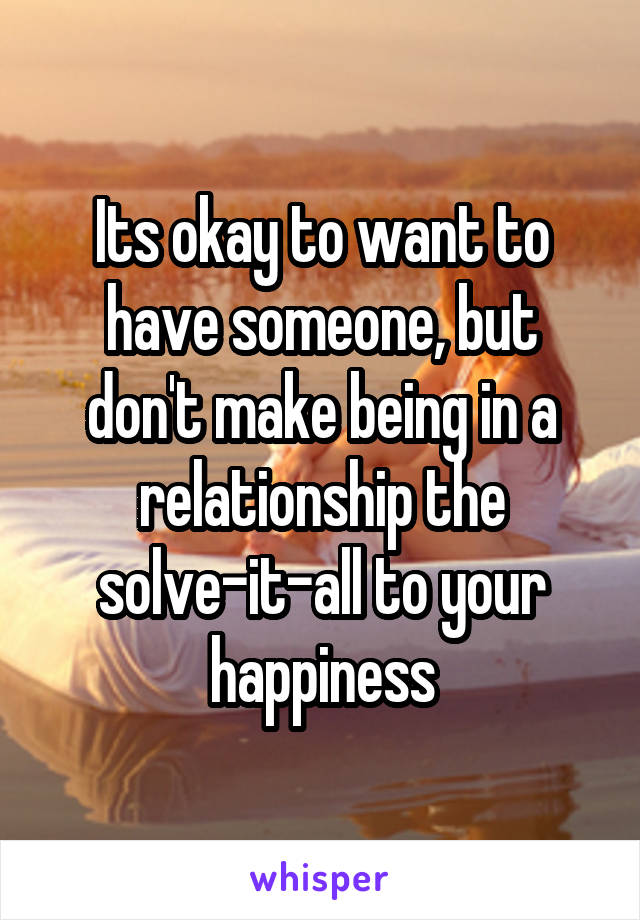 Its okay to want to have someone, but don't make being in a relationship the solve-it-all to your happiness