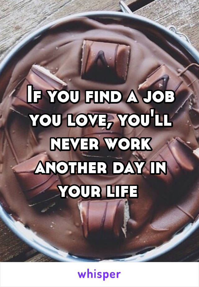 If you find a job you love, you'll never work another day in your life