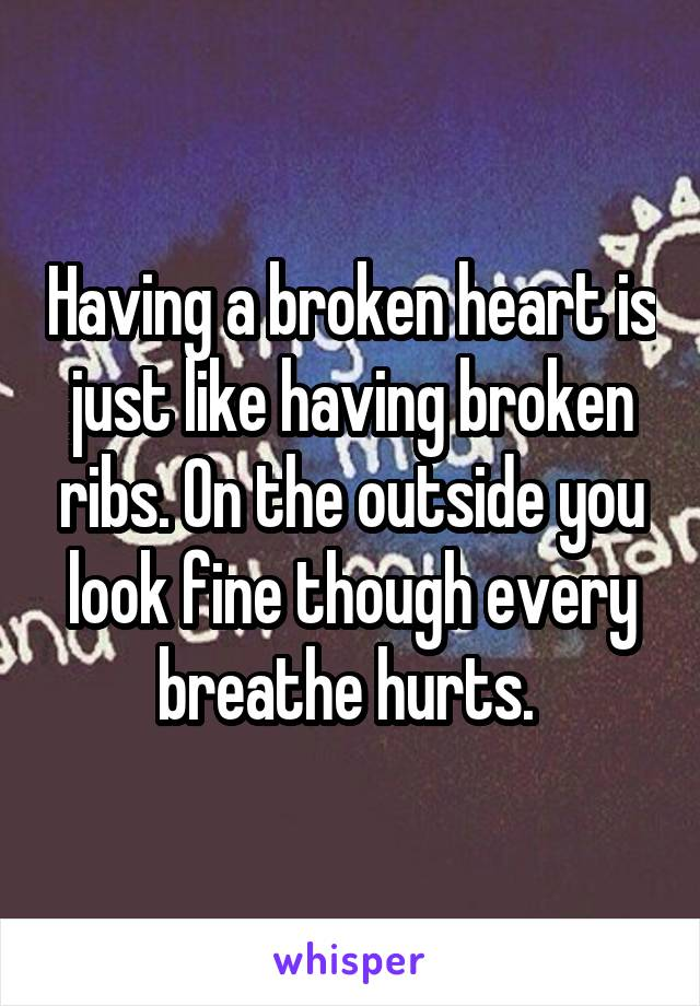 Having a broken heart is just like having broken ribs. On the outside you look fine though every breathe hurts.