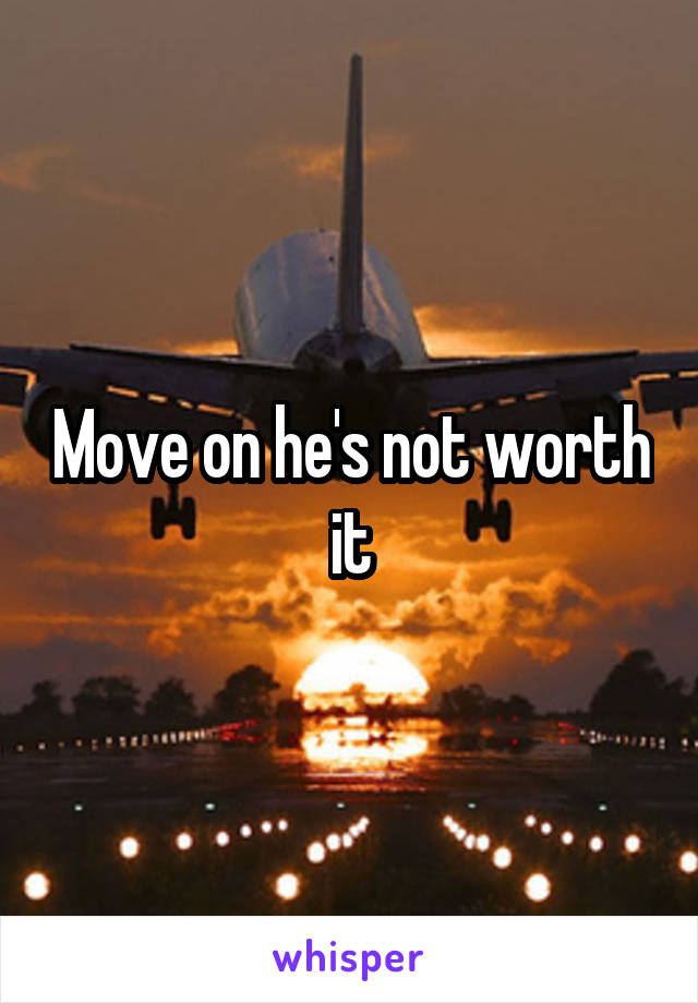Move on he's not worth it