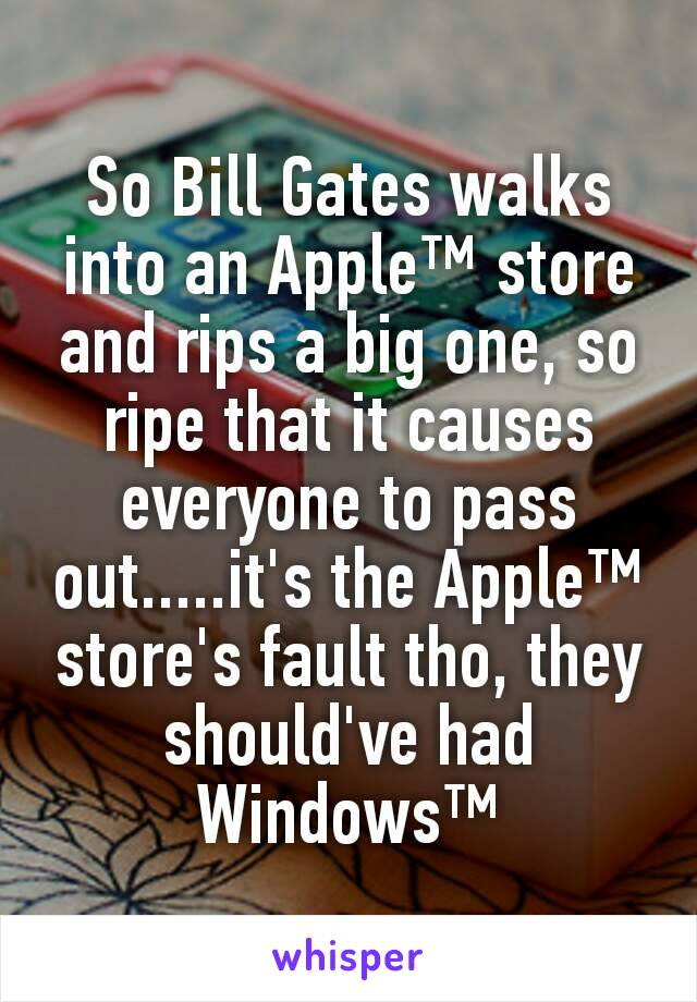 So Bill Gates walks into an Apple™ store and rips a big one, so ripe that it causes everyone to pass out.....it's the Apple™ store's fault tho, they should've had Windows™