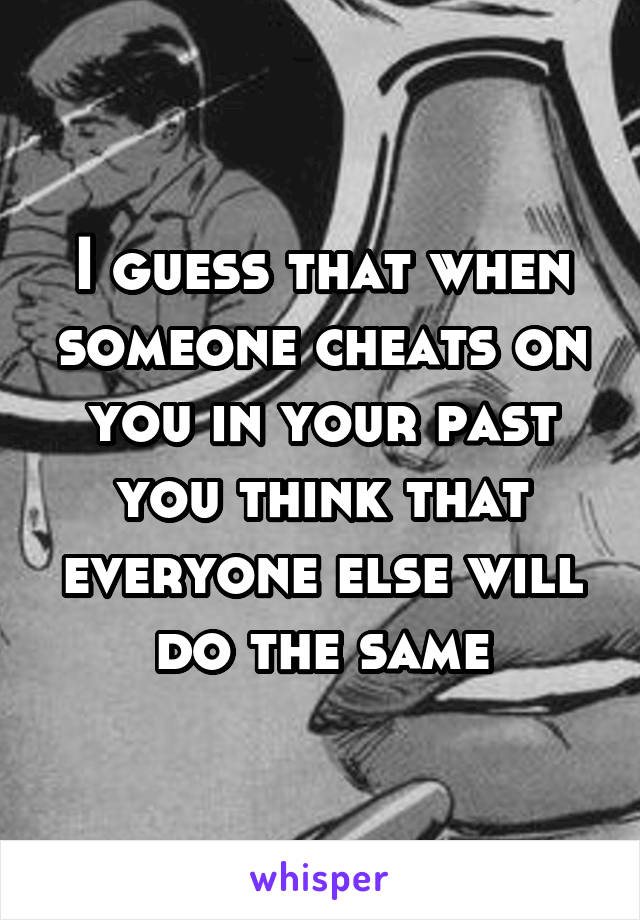 I guess that when someone cheats on you in your past you think that everyone else will do the same
