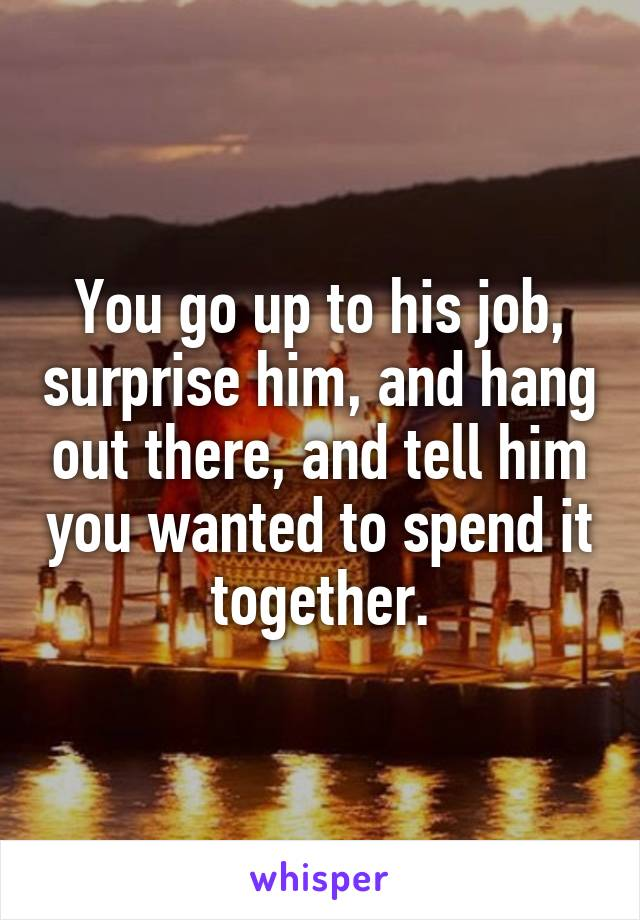 You go up to his job, surprise him, and hang out there, and tell him you wanted to spend it together.