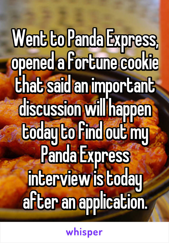 Went to Panda Express, opened a fortune cookie that said an important discussion will happen today to find out my Panda Express interview is today after an application.