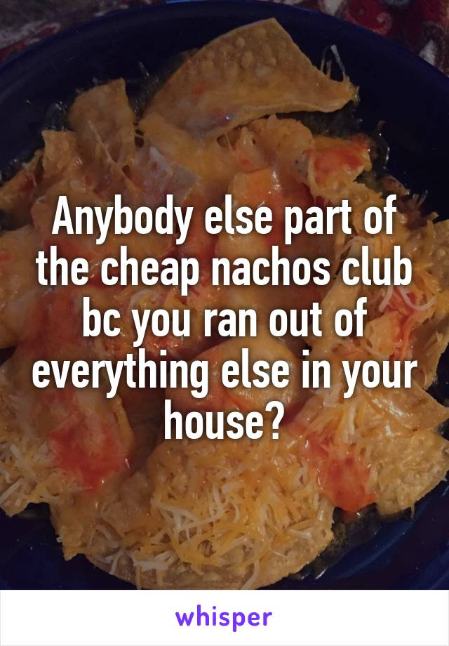 Anybody else part of the cheap nachos club bc you ran out of everything else in your house?
