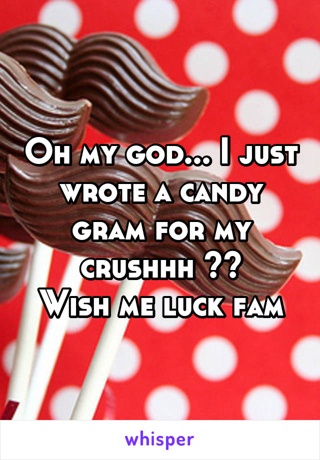 Oh my god... I just wrote a candy gram for my crushhh ☺️ Wish me luck fam