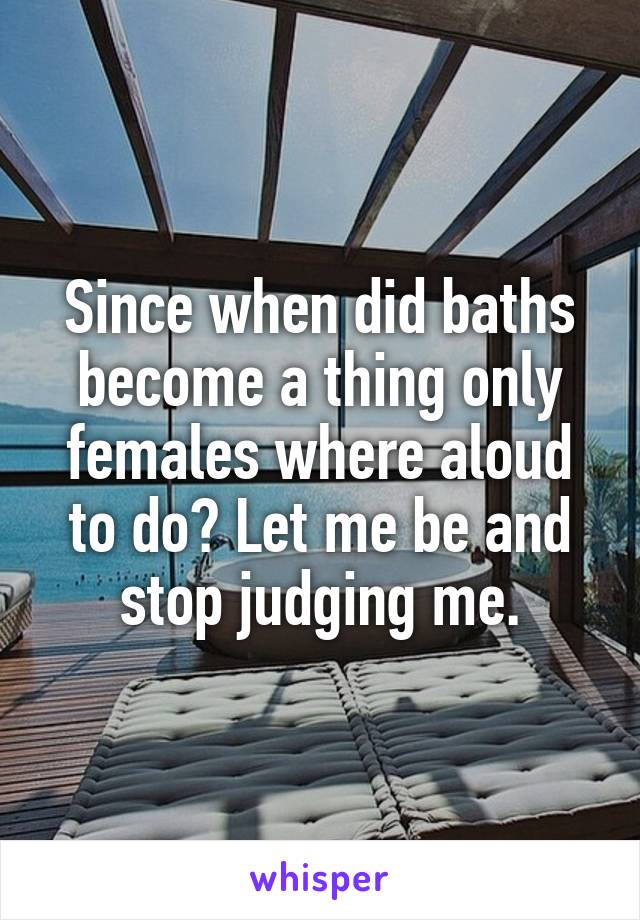 Since when did baths become a thing only females where aloud to do? Let me be and stop judging me.