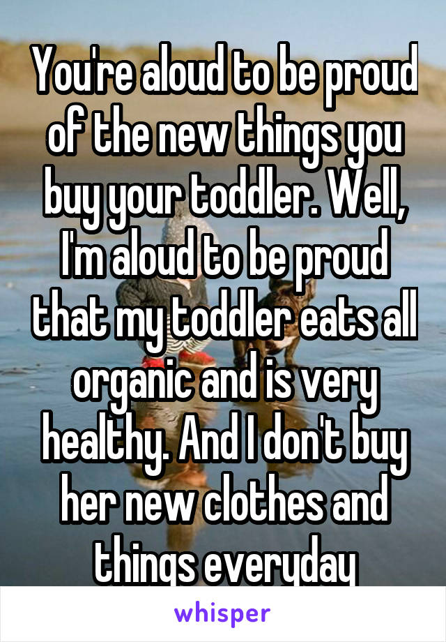 You're aloud to be proud of the new things you buy your toddler. Well, I'm aloud to be proud that my toddler eats all organic and is very healthy. And I don't buy her new clothes and things everyday