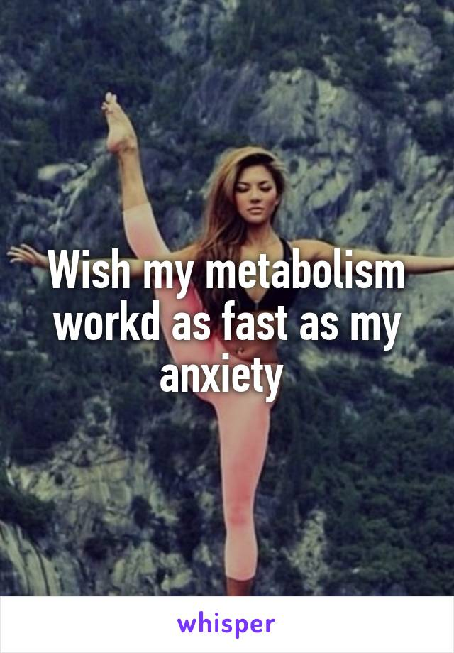 Wish my metabolism workd as fast as my anxiety