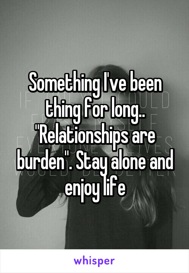 "Something I've been thing for long.. ""Relationships are burden"". Stay alone and enjoy life"