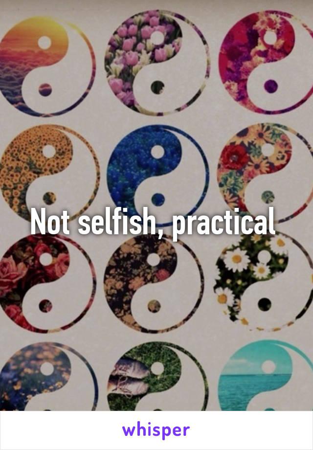 Not selfish, practical