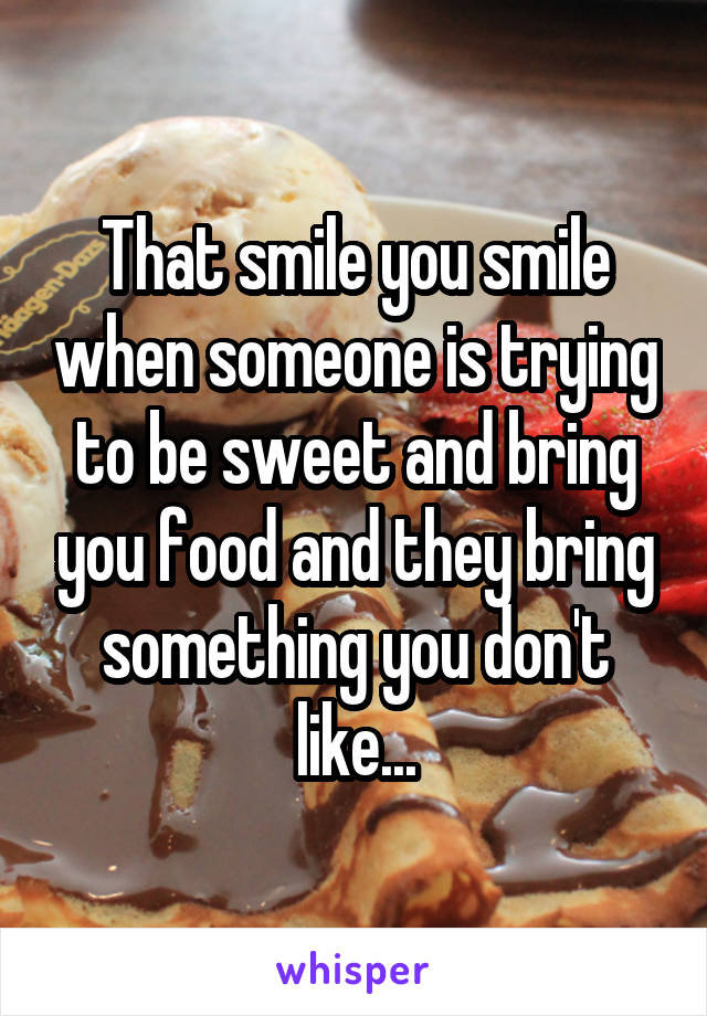 That smile you smile when someone is trying to be sweet and bring you food and they bring something you don't like...