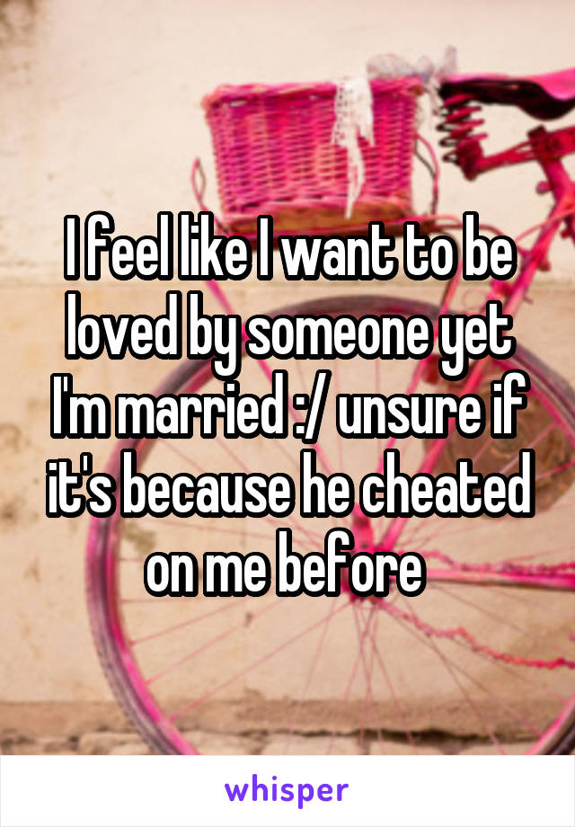 I feel like I want to be loved by someone yet I'm married :/ unsure if it's because he cheated on me before