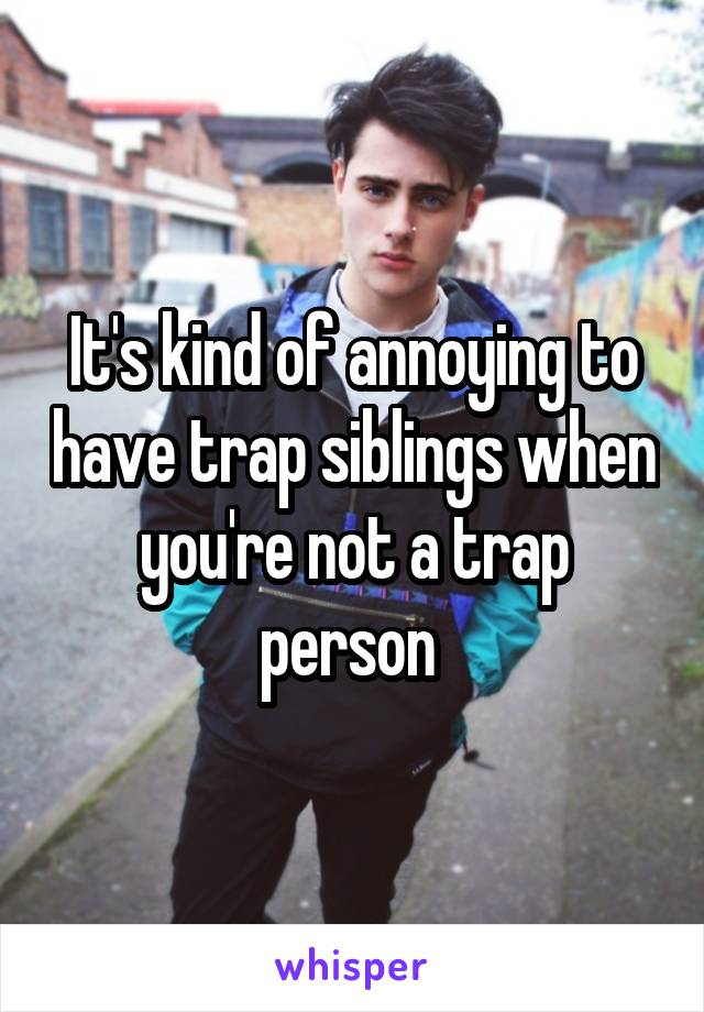 It's kind of annoying to have trap siblings when you're not a trap person