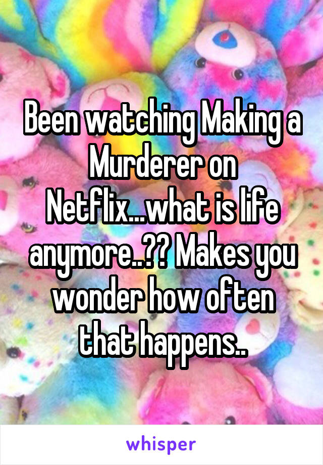 Been watching Making a Murderer on Netflix...what is life anymore..?? Makes you wonder how often that happens..