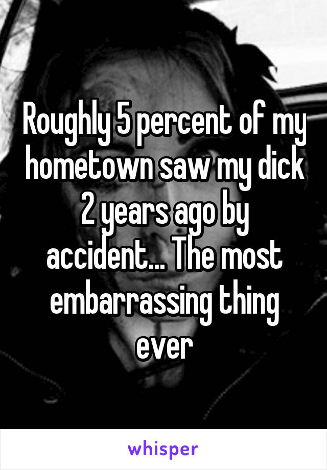 Roughly 5 percent of my hometown saw my dick 2 years ago by accident... The most embarrassing thing ever