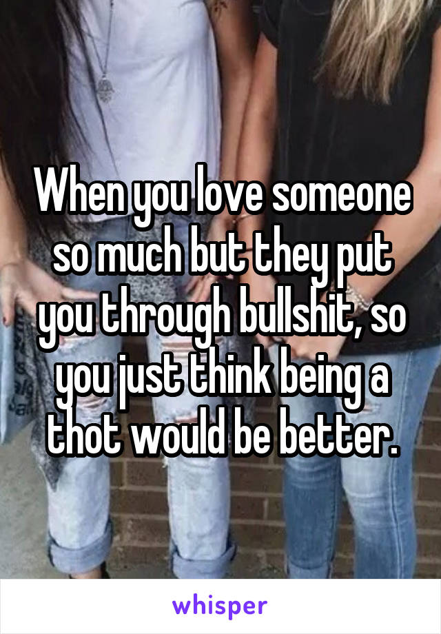 When you love someone so much but they put you through bullshit, so you just think being a thot would be better.