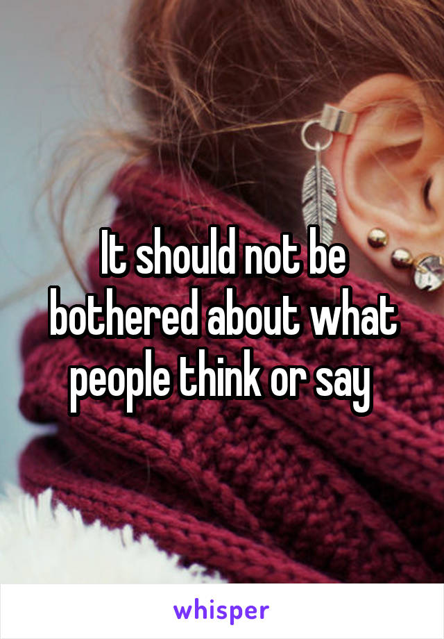 It should not be bothered about what people think or say