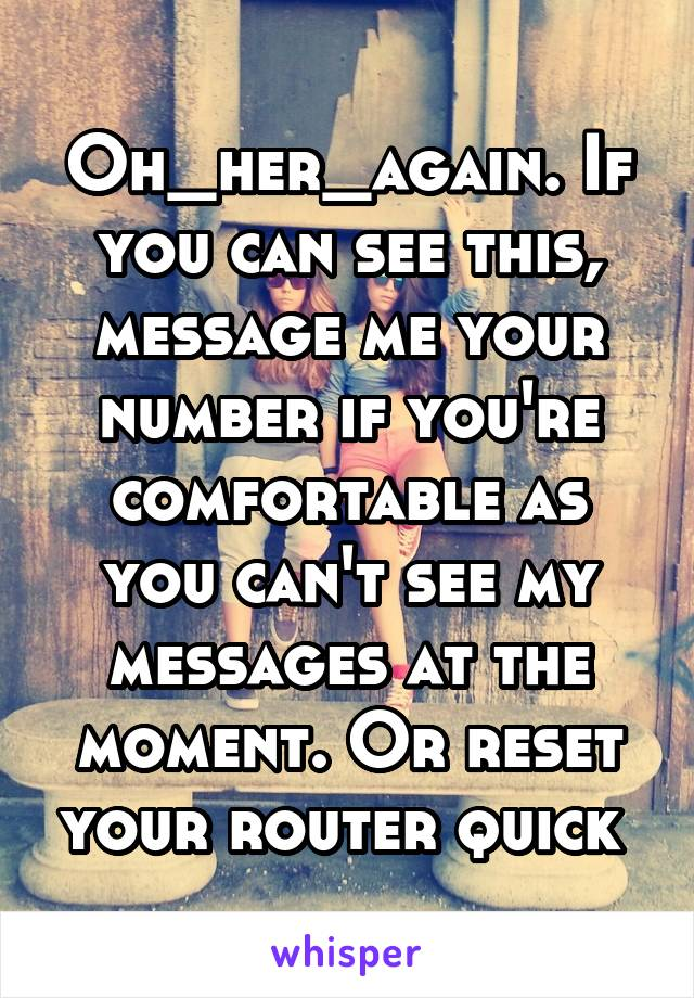 Oh_her_again. If you can see this, message me your number if you're comfortable as you can't see my messages at the moment. Or reset your router quick