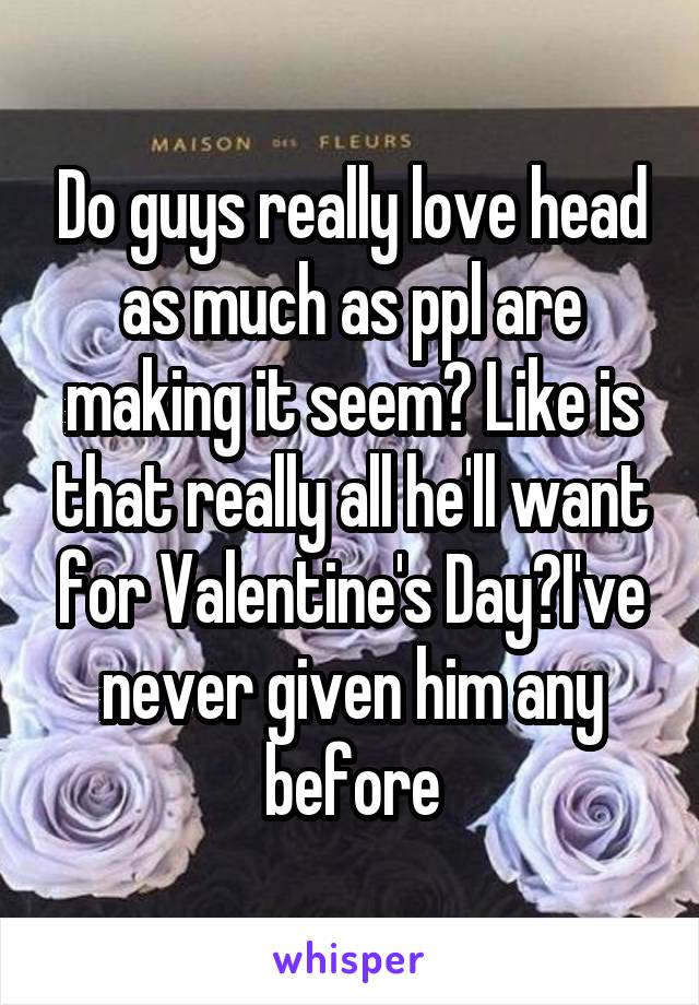 Do guys really love head as much as ppl are making it seem? Like is that really all he'll want for Valentine's Day?I've never given him any before