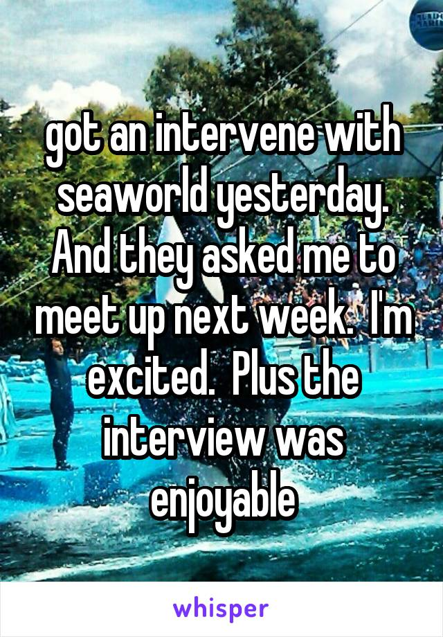 got an intervene with seaworld yesterday. And they asked me to meet up next week.  I'm excited.  Plus the interview was enjoyable