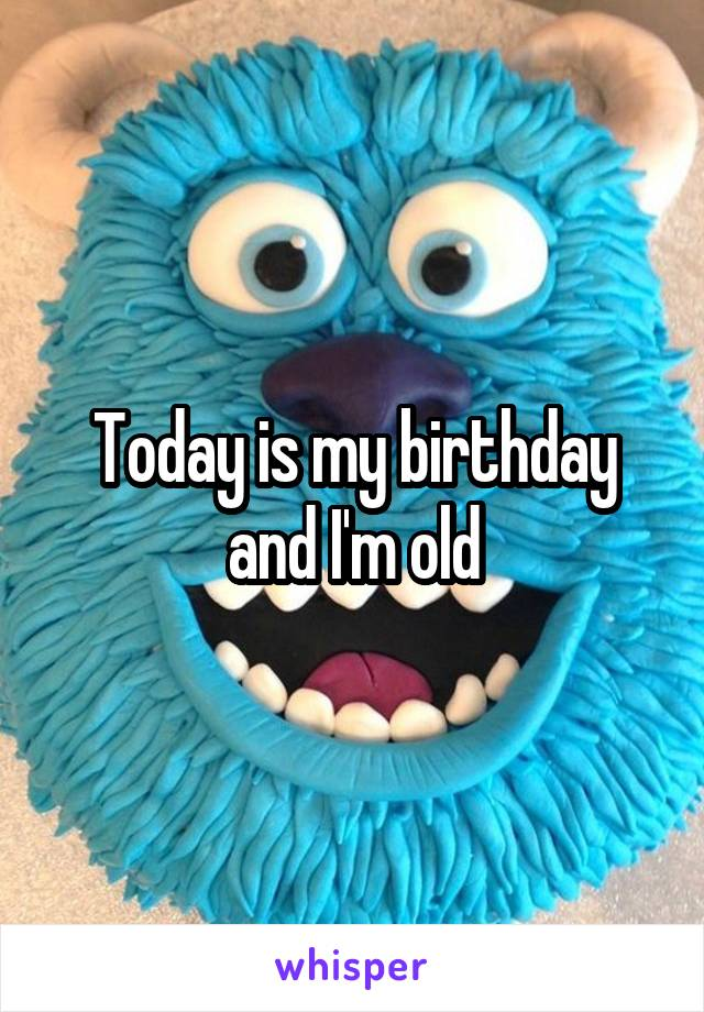 Today is my birthday and I'm old