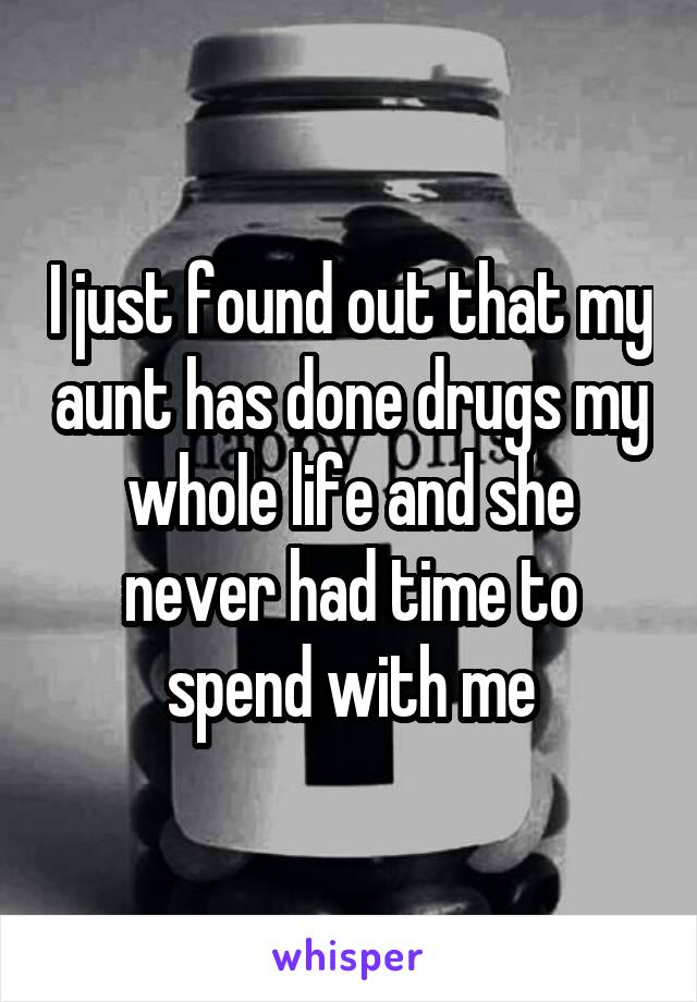 I just found out that my aunt has done drugs my whole life and she never had time to spend with me