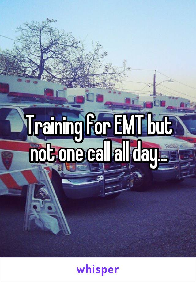 Training for EMT but not one call all day...