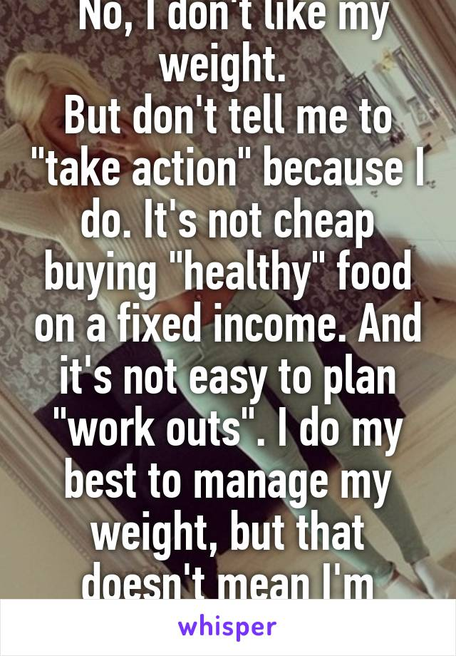 "No, I don't like my weight.  But don't tell me to ""take action"" because I do. It's not cheap buying ""healthy"" food on a fixed income. And it's not easy to plan ""work outs"". I do my best to manage my weight, but that doesn't mean I'm comfortable with it."