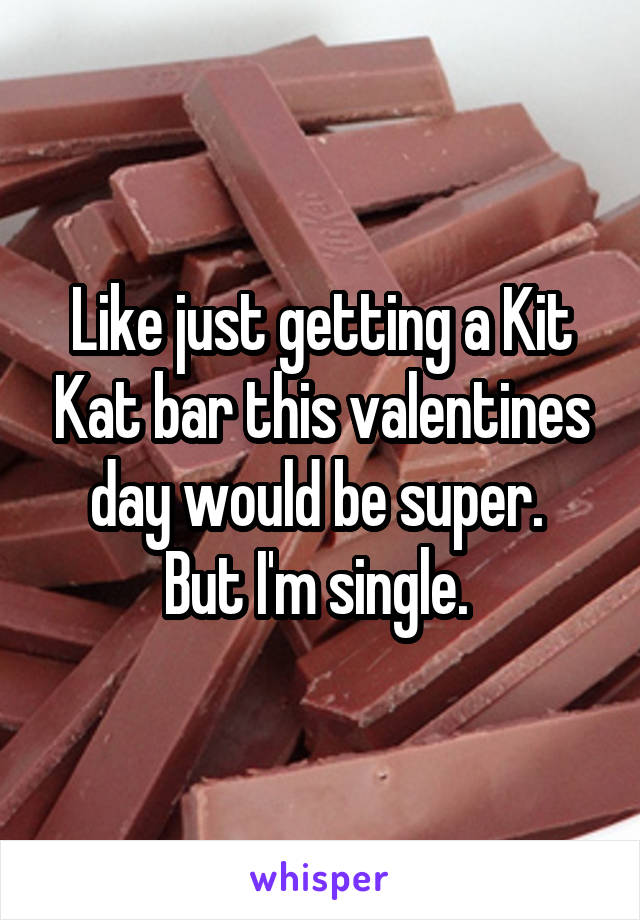 Like just getting a Kit Kat bar this valentines day would be super.  But I'm single.