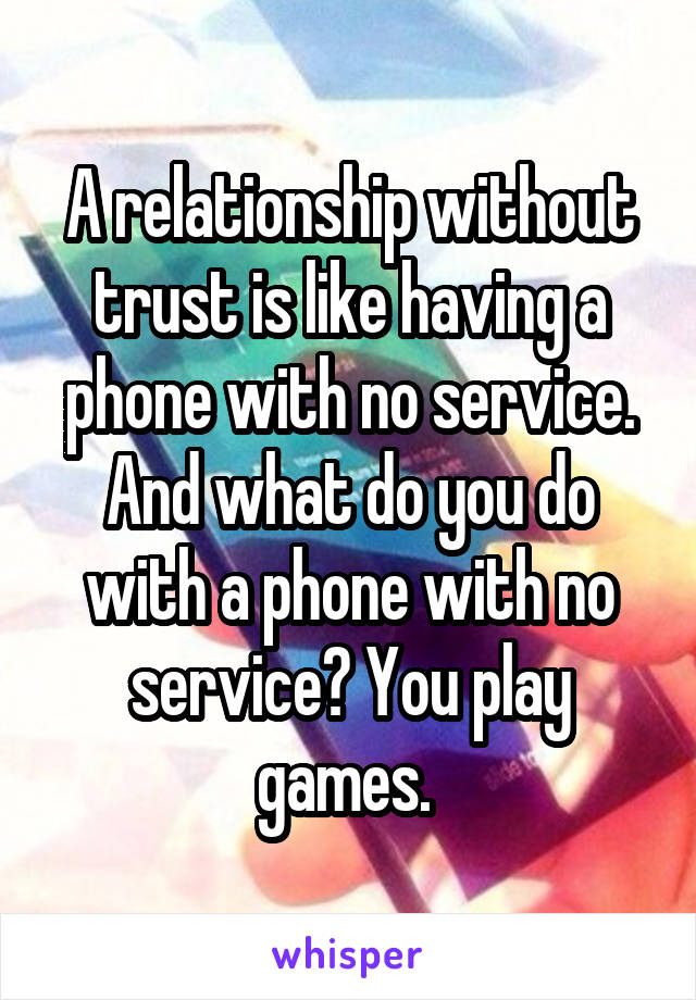 A relationship without trust is like having a phone with no service. And what do you do with a phone with no service? You play games.
