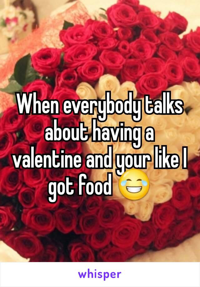 When everybody talks about having a valentine and your like I got food 😂