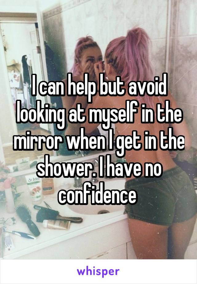 I can help but avoid looking at myself in the mirror when I get in the shower. I have no confidence