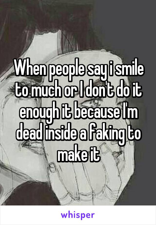 When people say i smile to much or I don't do it enough it because I'm dead inside a faking to make it