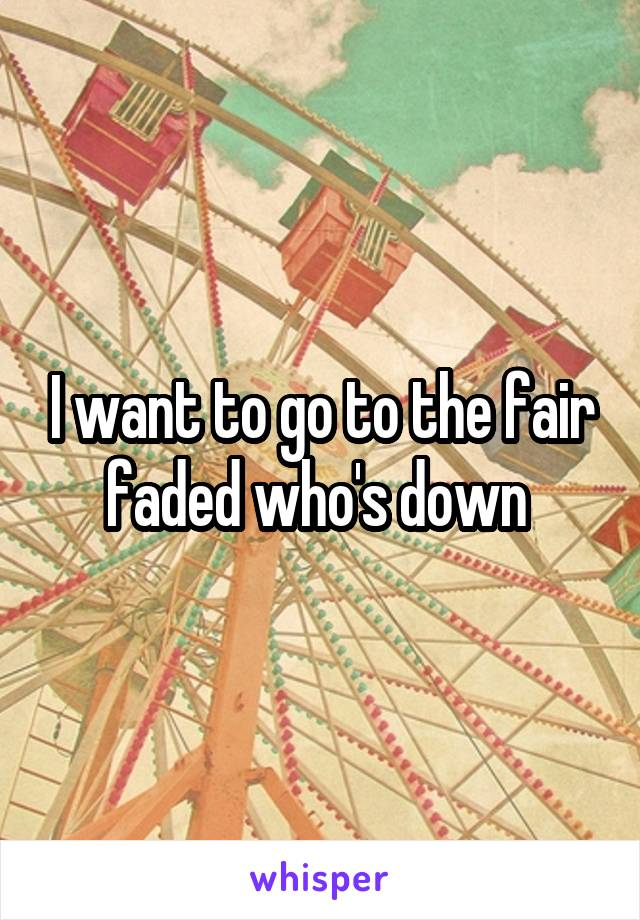 I want to go to the fair faded who's down