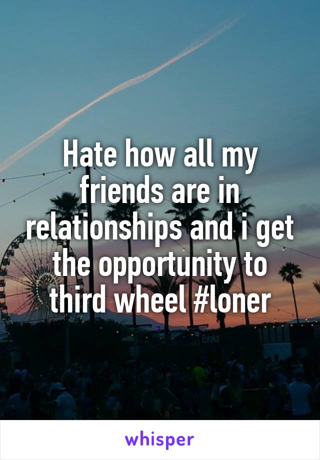 Hate how all my friends are in relationships and i get the opportunity to third wheel #loner