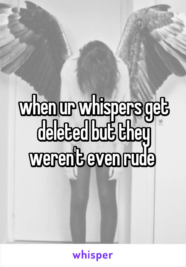 when ur whispers get deleted but they weren't even rude