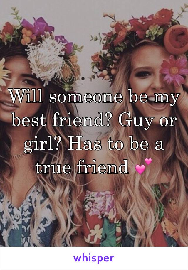 Will someone be my best friend? Guy or girl? Has to be a true friend 💕
