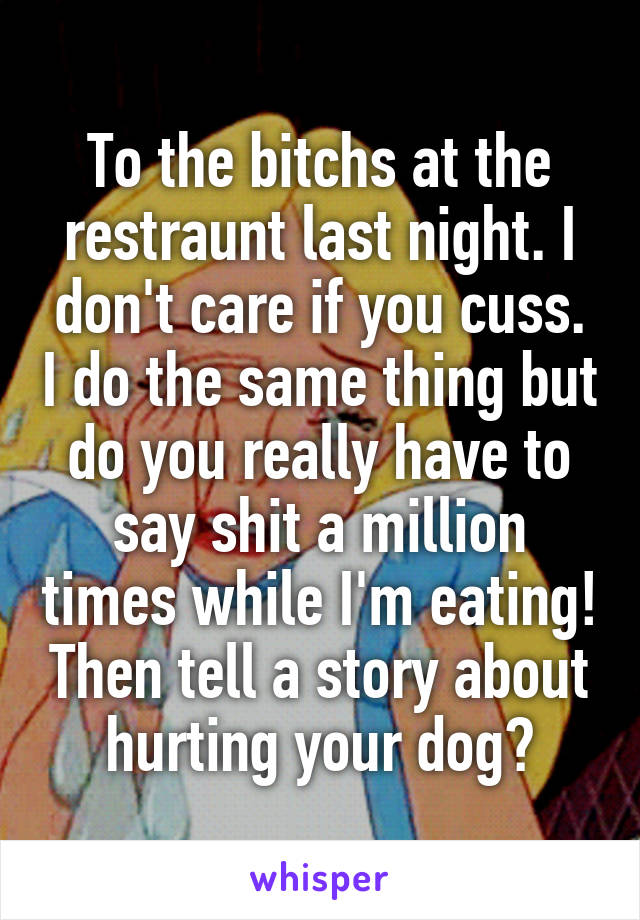 To the bitchs at the restraunt last night. I don't care if you cuss. I do the same thing but do you really have to say shit a million times while I'm eating! Then tell a story about hurting your dog?
