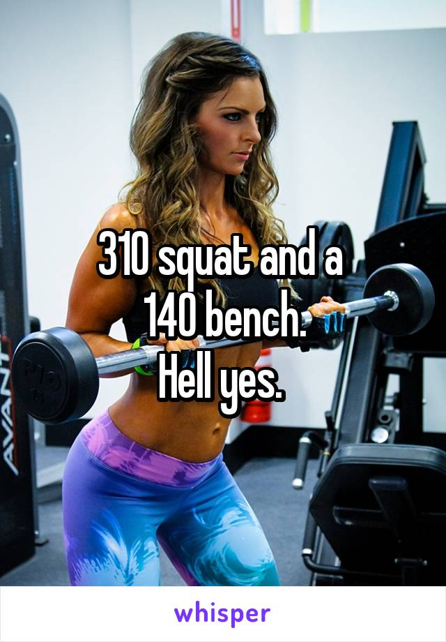 310 squat and a  140 bench. Hell yes.