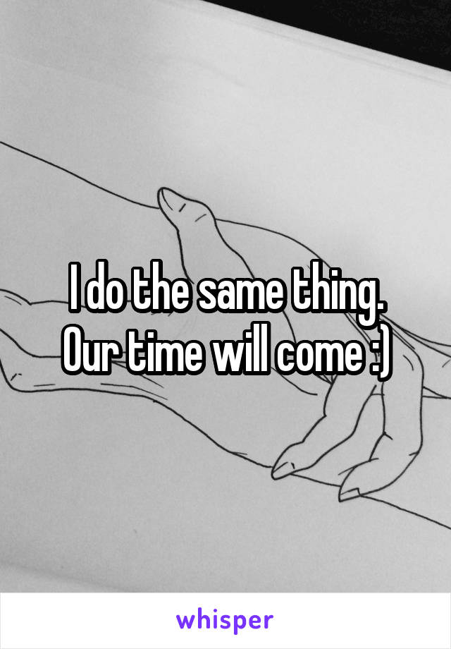 I do the same thing. Our time will come :)