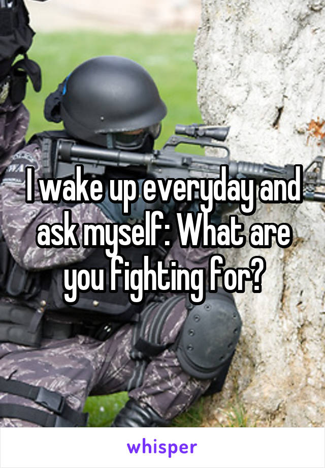 I wake up everyday and ask myself: What are you fighting for?
