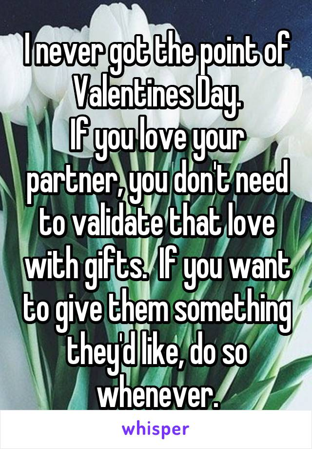 I never got the point of Valentines Day. If you love your partner, you don't need to validate that love with gifts.  If you want to give them something they'd like, do so whenever.