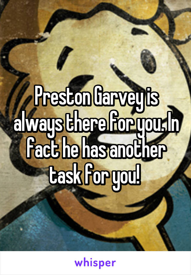 Preston Garvey is always there for you. In fact he has another task for you!