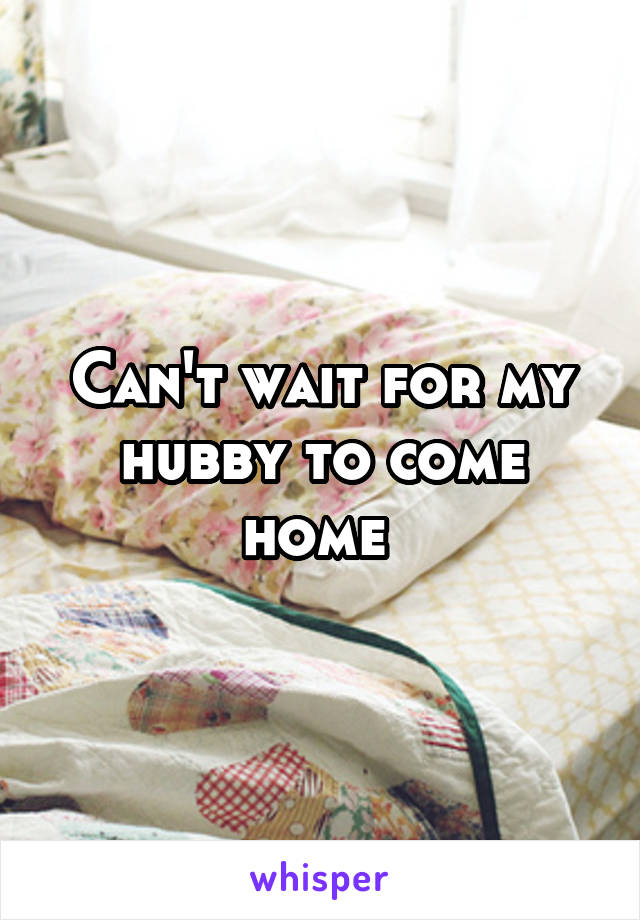 Can't wait for my hubby to come home