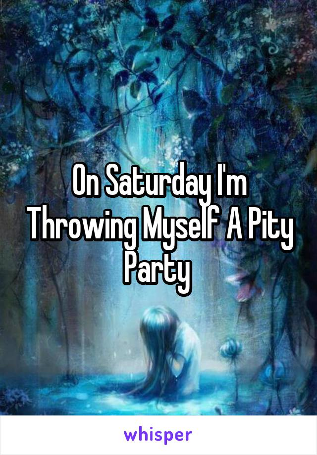On Saturday I'm Throwing Myself A Pity Party