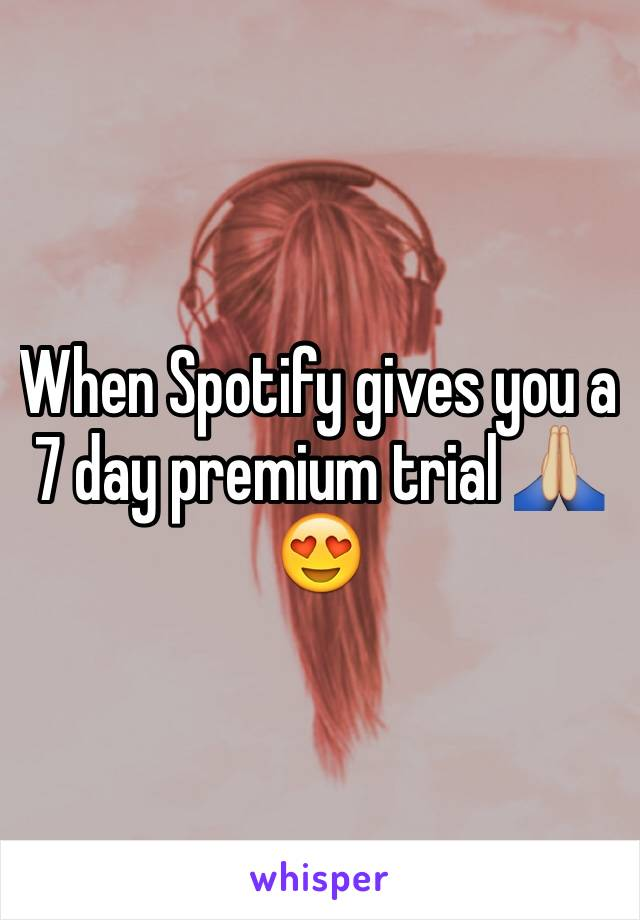 When Spotify gives you a 7 day premium trial 🙏🏼😍