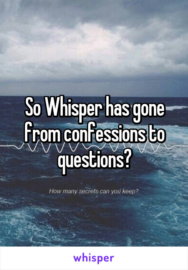 So Whisper has gone from confessions to questions?
