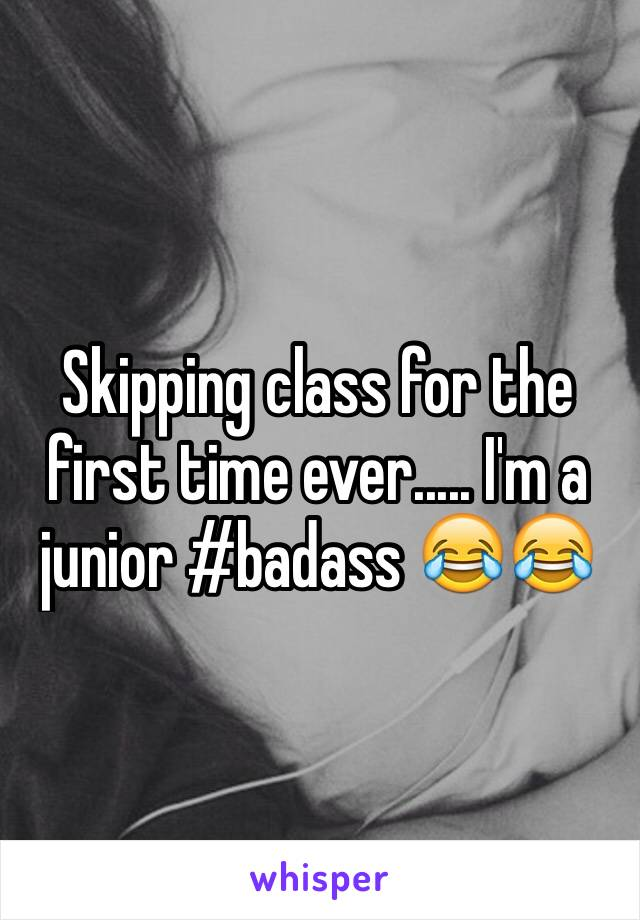 Skipping class for the first time ever..... I'm a junior #badass 😂😂