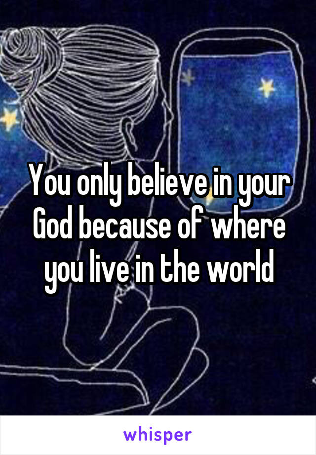 You only believe in your God because of where you live in the world